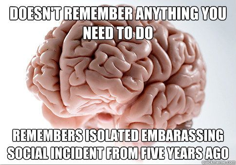 that awkward moment right NOW that your remembering that embarassing moment...thanks brain