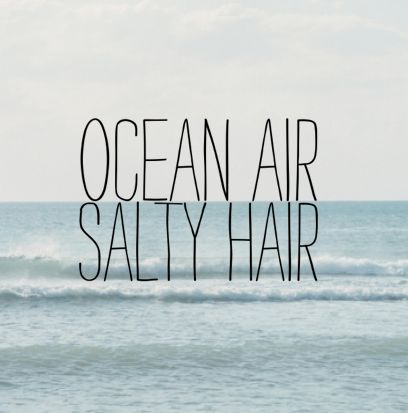 Ocean Air. Salty Hair.  Summer Mantras.