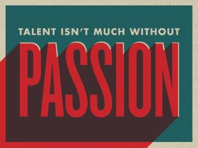 talent isn't much without passion.  remember that.