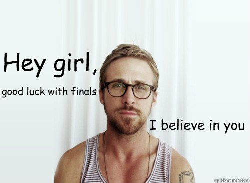 hey girl i believe in you good luck with finals - Hey Girl - Ryan Gosling - Provocative Student