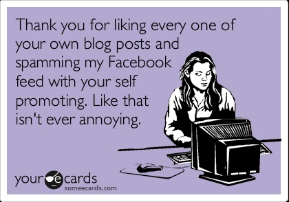 Thank you for liking every one of your own blog posts -> Someecard