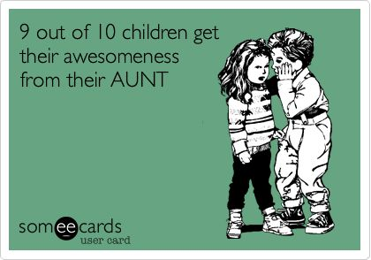 9 out of 10 children get their awesomeness from their aunt. aunts rock.
