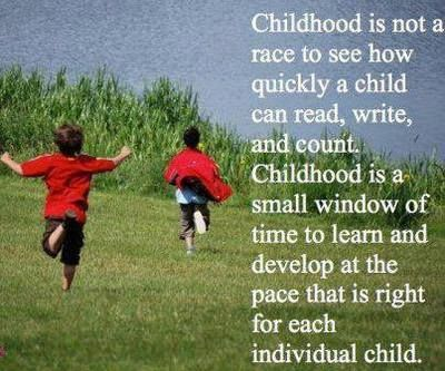 Childhood is not a race to see how quickly a child can read, wrote, and count. Childhood is a small window of time to learn and develop at the pace that is right for each individual child.