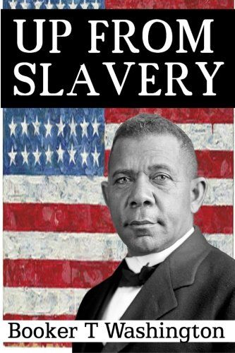 booker t washington up from slavery Booker t washington describes his childhood as a slave as well as the hard work it took to get an education booker t washington shares details of the.