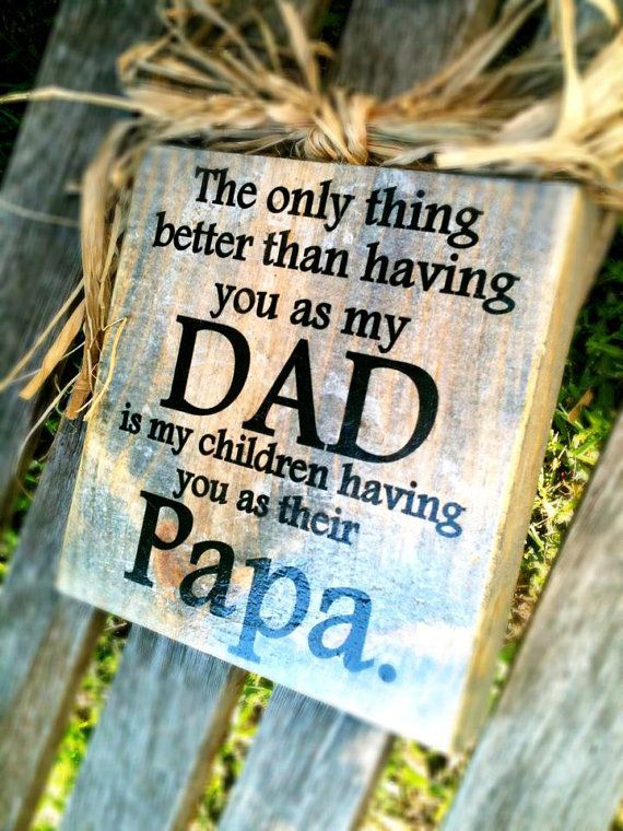The only thing better than having you as my DAD is my children havin gyou as their Papa