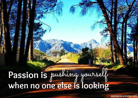 Go ahead – push harder, run faster and trust the passion inside your soul.