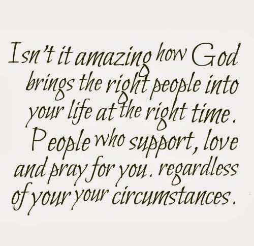 Isn't it amazing how God brings the right people into your life at the right time? People who support, love and pray for you, regardless of your your circumstances.