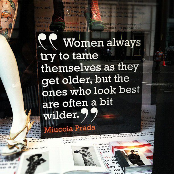 """women always try to tame themselves as they get older, but the ones who look best are often a bit wilder"" -Prada   in window of Bergdorf Goodman"
