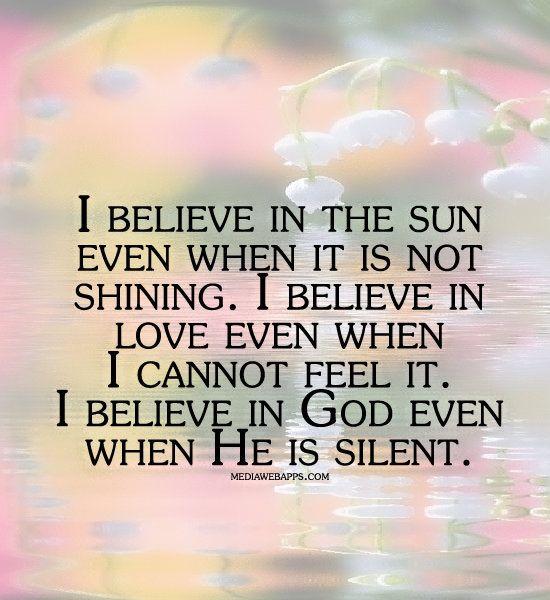 believe in the sun even when it is not shining. I believe in love ...