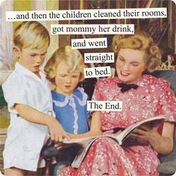 ...and then the children cleaned their rooms, got mommy her drink, and went straight to bed. The End.