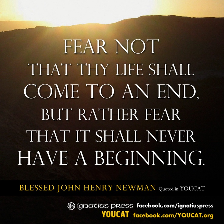 """""""Fear not that thy life shall come to an end, but rather fear that it shall never have a beginning."""" —Blessed John Henry Newman"""