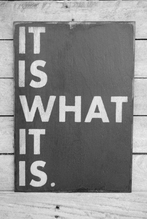 — It is what it is