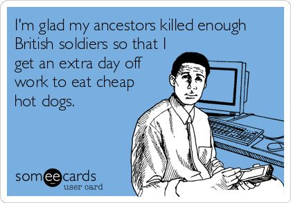 I'm glad my ancestors killed enough British soldiers so that I get an extra day off work to eat cheap hot dogs.