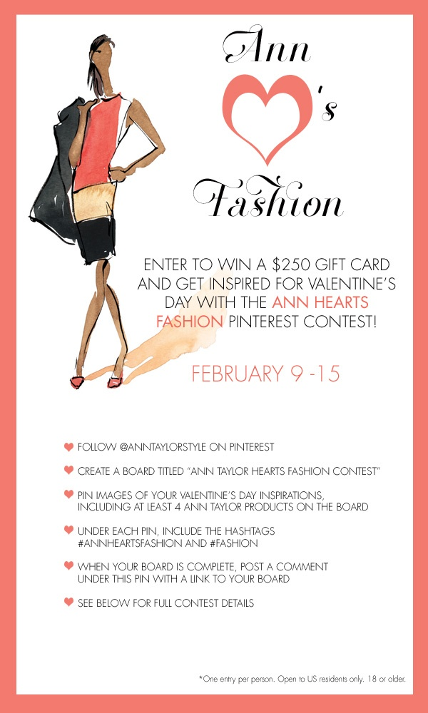 """♥ Ann Taylor Hearts Fashion Contest ♥  Full Rules:    Contest runs through 2/15, 12pm EST ♥ PHASE 1:  Follow @AnnTaylorStyle on Pinterest: http://www.pinterest.com/anntaylorstyle ♥ Create a Valentine's Day-themed board titled """"Ann Taylor Hearts Fashion Contest."""" ♥ Pin at least 4 Ann Taylor looks to the board, along with any inspirational/mood imagery that reveals what you love about Valentine's Day. ♥  Under each pin, include the hashtags #AnnHeartsFashion and #Fashion  ♥ When your board is complete, post a comment under this pin with a link to your board. ♥ PHASE 2 The Ann Taylor team will choose two finalists from among the participants, judged on creativity and originality (50%) and the use of Ann Taylor product images (50%) ♥ Both finalist boards will be repinned on the Ann Taylor Pinterest profile on February 13 at 12pm EST, with the finalists' names in the titles of the boards ♥ Once they are pinned, users will have until February 15th at 12pm EST to """"vote"""" for the winner by liking and repinning their favorite pins from either board.   Each like counts as one vote, and each repin counts as two votes. ♥ The board with the most votes on February 15th,12pm EST wins a $ 250 gift card from Ann Taylor! ♥ Note: For finalist selection, we reserve the right to remove pins taken directly from fashion brand websites apart from Ann Taylor. ♥ Full Rules: http://on.fb.me/PinterestContestRules"""