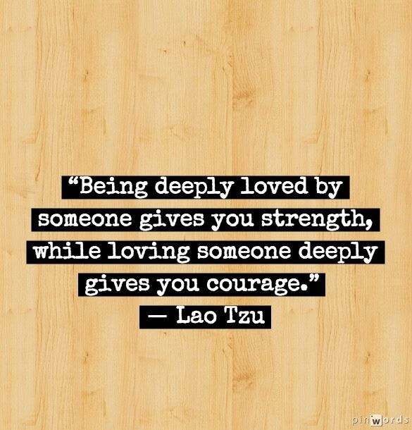 Being deeply loved by someonegives you strength, while loving someone deeply gives you courage.  -  Lao Tzu