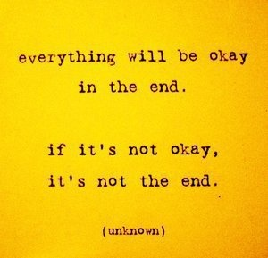 "Similar to my saying, ""Everything will work out in the end. It has to. Has something in your life ever not?"""