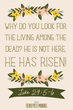 French Press Mornings: Encouraging Easter Print ... Why do you look for the living among the dead?  He is not here, He Has Risen!  Luke 24:5-6