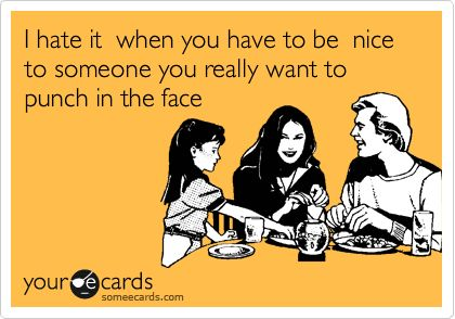 I hate it when you have to be nice to someone you really want to punch in the face.