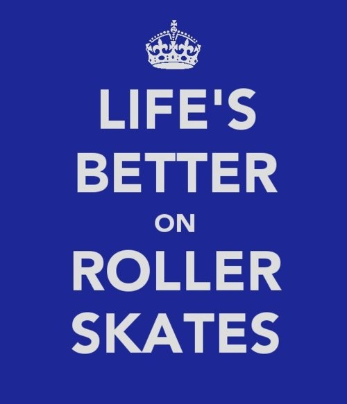 Ain't that the truth. Life's Better On Roller Skates. // Derby