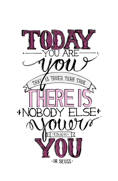 Today you are you. That is truer than true. There is nobody else youer than you. Dr Seuss