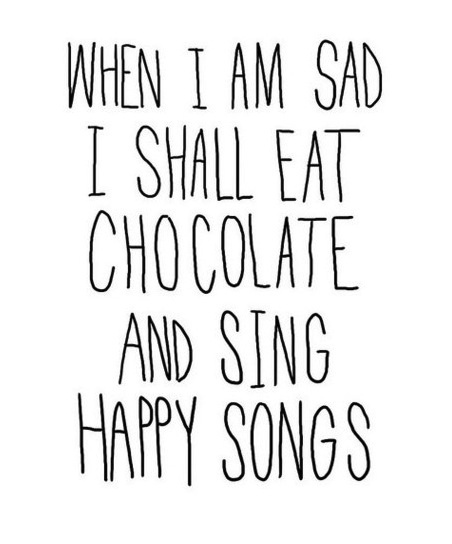 when i am sad i shall eat chocolate and sing happy songs.