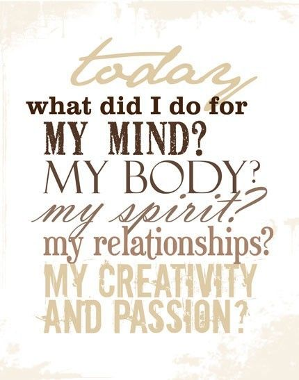 Today what WILL I do for my mind? My body? My spirit? My relationships? My creativity and passion?