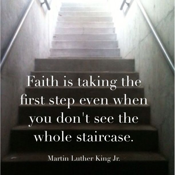 Faith is taking the first step even when you don't see the whole staircase. - Martin Luther King, Jr
