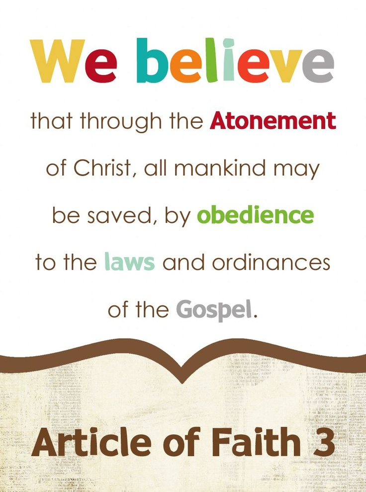 """the 3rd article of faith The 3rd article of faith states that """"we believe that through the atonement of  christ, all mankind may be saved, by obedience to the laws and."""