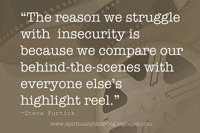 "remember this....  ""The reason we struggle with  insecurity is because we compare our behind-the-scenes with everyone else's highlight reel.""  ~Steve Furtick"