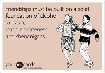 Funny Friendship Ecard: Friendships must be built on a solid foundation of alcohol, sarcasm, inappropriateness, and shenanigans.