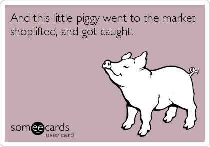 And this little piggy went to the market shoplifted, and got caught.
