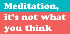 Meditation - it's not what you think.