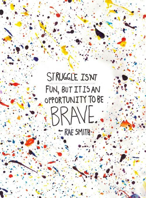 Struggle isn't fun, but it's an opportunity to be brave