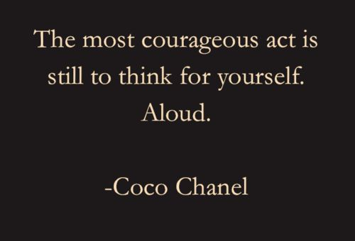 The most courageous act is still to think for yourself.  Aloud  Coco Chanel
