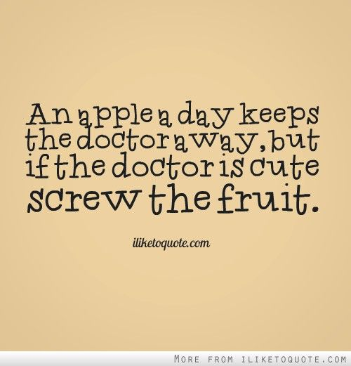 Day keeps the doctor away but if the doctor is cute screw the fruit