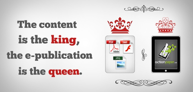Picture this: if the content you develop is the king, the e-publication you use is the queen.