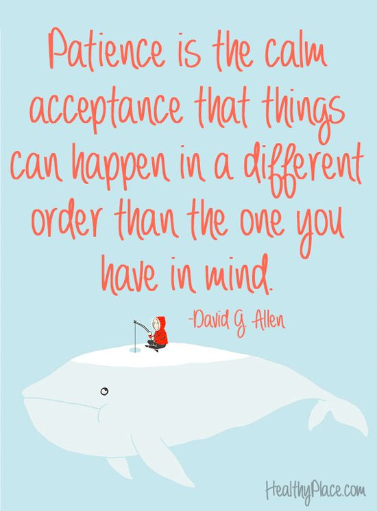 Positive quote: Patience is the calm acceptance that things can happen in a different order thatn the one you have in mind.   www.HealthyPlace.com