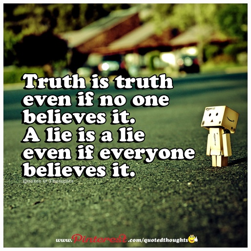 Truth is truth even if no one believes it. A lie is a lie even if everyone believes it.