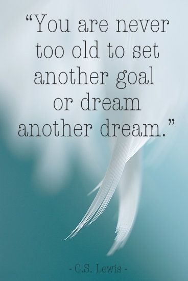 You're never to old... nor too young... this moment is the perfect time to set a new goal  have a lot of wonderful dreams.