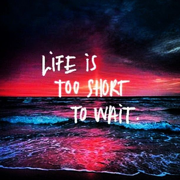 Life is too short to wait Pinspirations Positive