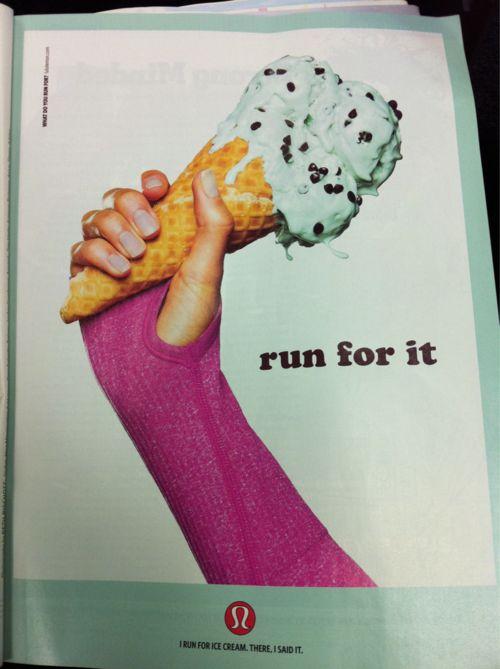 I run so i can eat Ice cream. HAHA RUN FOR IT!