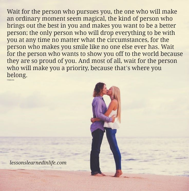 Wait for the person who pursues you, the one who will make an ordinary moment seem magical, the kind of person who bring...