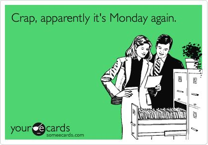 Crap, apparently it's Monday again.