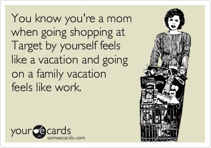You know youre a mom when going shopping at Target by yourself feels like a vacation and going on a family vacation feels like work.
