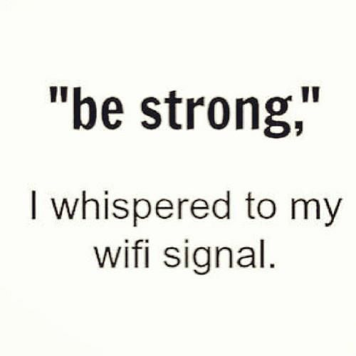 be strong...i whispered to my wifi signal