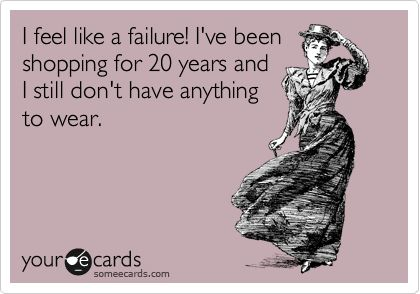 I feel like a failure! I've been shopping for 20 years and I still don't have anything to wear.