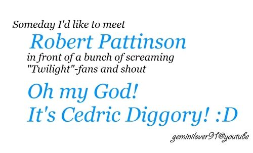 OH MY GOSH ITS CEDRIC* I think hes appreciate that; he said himself he hates Twilight and like being Cedric better.