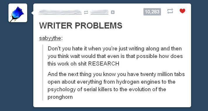 Why I love Tumblr. They nailed it.  http://sabyythe.tumblr.com/post/46122763875/writer-problems