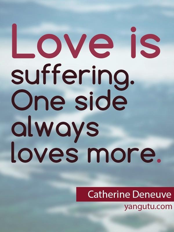 One Sided Love Quotes For Facebook : Love is suffering. One side always loves more, ~ Catherine Deneuve