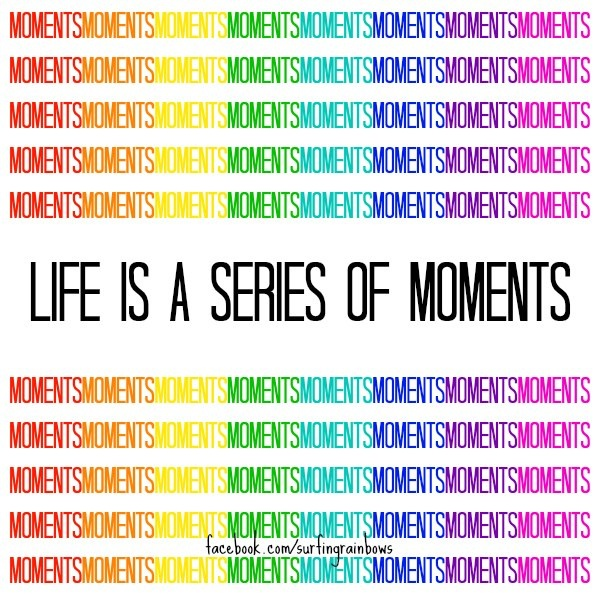 Life is a series of moments | Love Life! | Pinterest